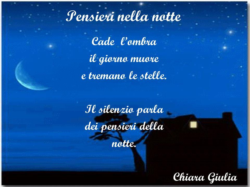 Pensieri nella notte Cade lombra il giorno muore e tremano le stelle. Il silenzio parla dei pensieri della notte. Chiara Giulia