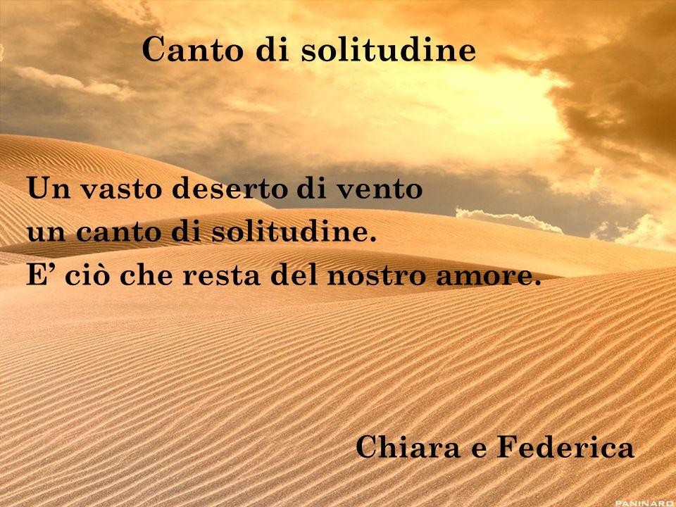 Canto di solitudine Un vasto deserto di vento un canto di solitudine. E ciò che resta del nostro amore. Chiara e Federica