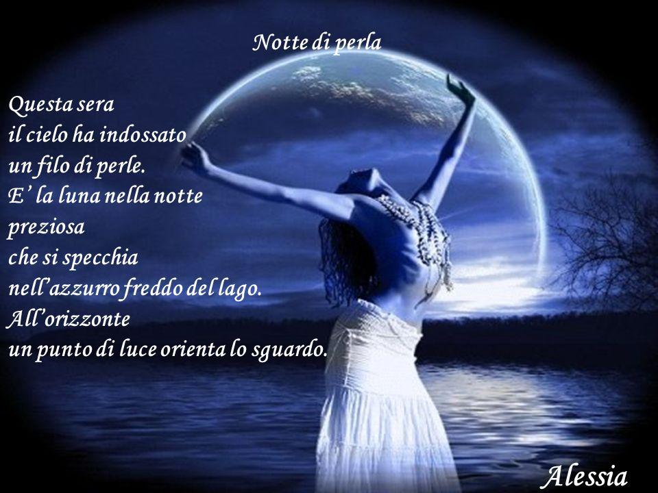 Notte di perla Questa sera il cielo ha indossato un filo di perle. E la luna nella notte preziosa che si specchia nellazzurro freddo del lago. Alloriz