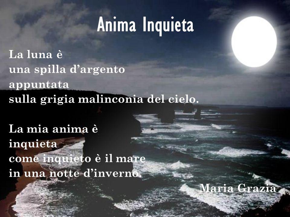 Anima Inquieta La luna è una spilla dargento appuntata sulla grigia malinconia del cielo. La mia anima è inquieta come inquieto è il mare in una notte