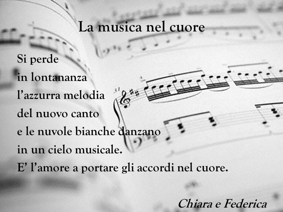 La musica nel cuore Si perde in lontananza lazzurra melodia del nuovo canto e le nuvole bianche danzano in un cielo musicale. E lamore a portare gli a