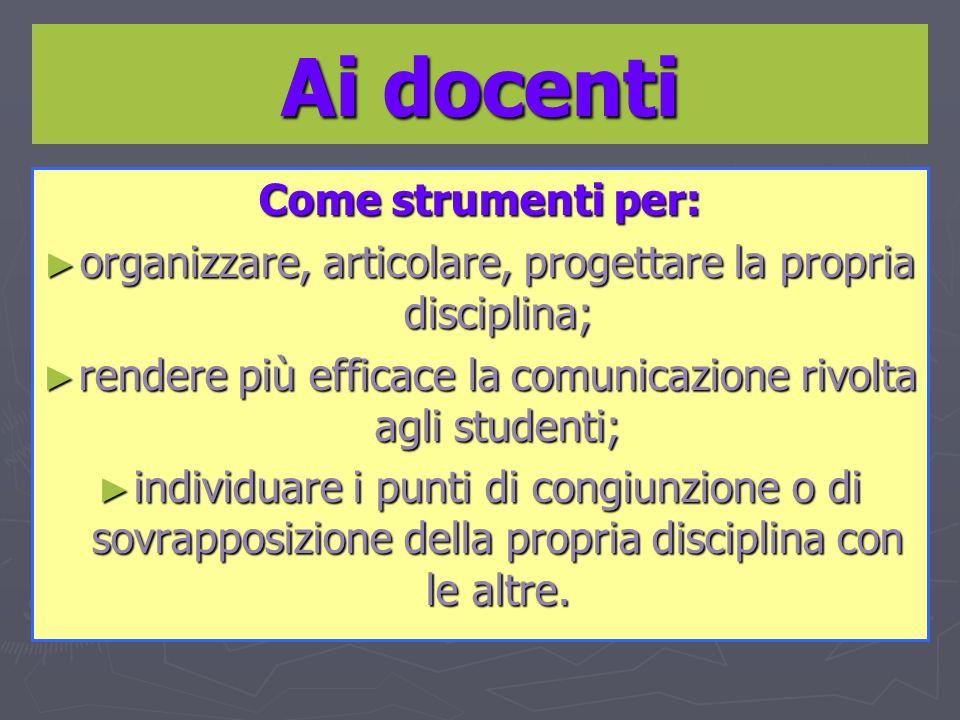 Ai docenti Come strumenti per: organizzare, articolare, progettare la propria disciplina; organizzare, articolare, progettare la propria disciplina; r