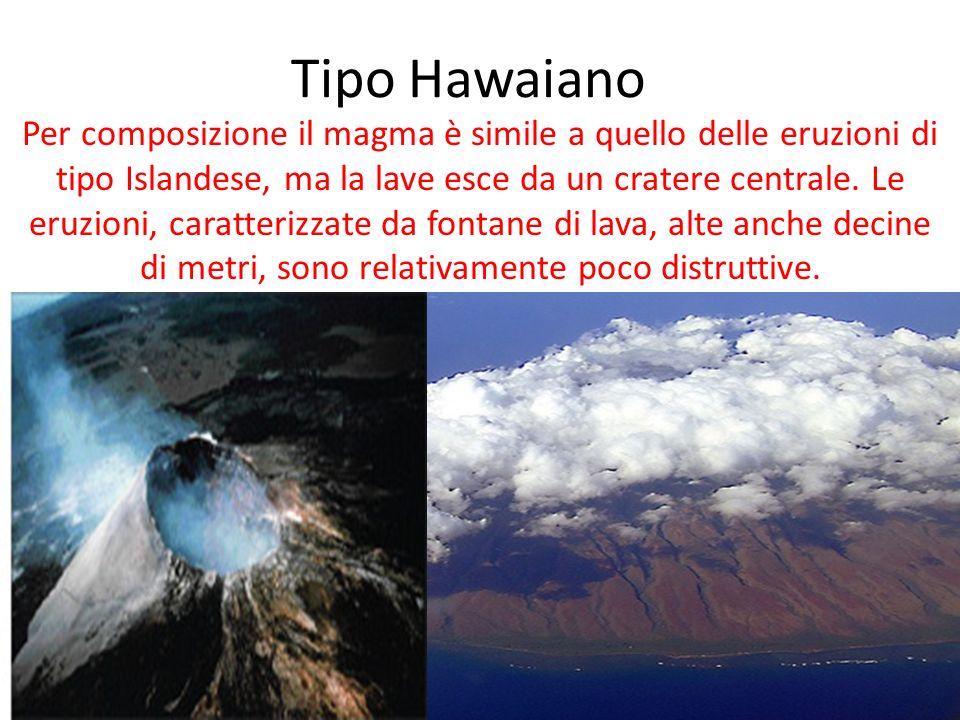 Tipo Hawaiano Per composizione il magma è simile a quello delle eruzioni di tipo Islandese, ma la lave esce da un cratere centrale.