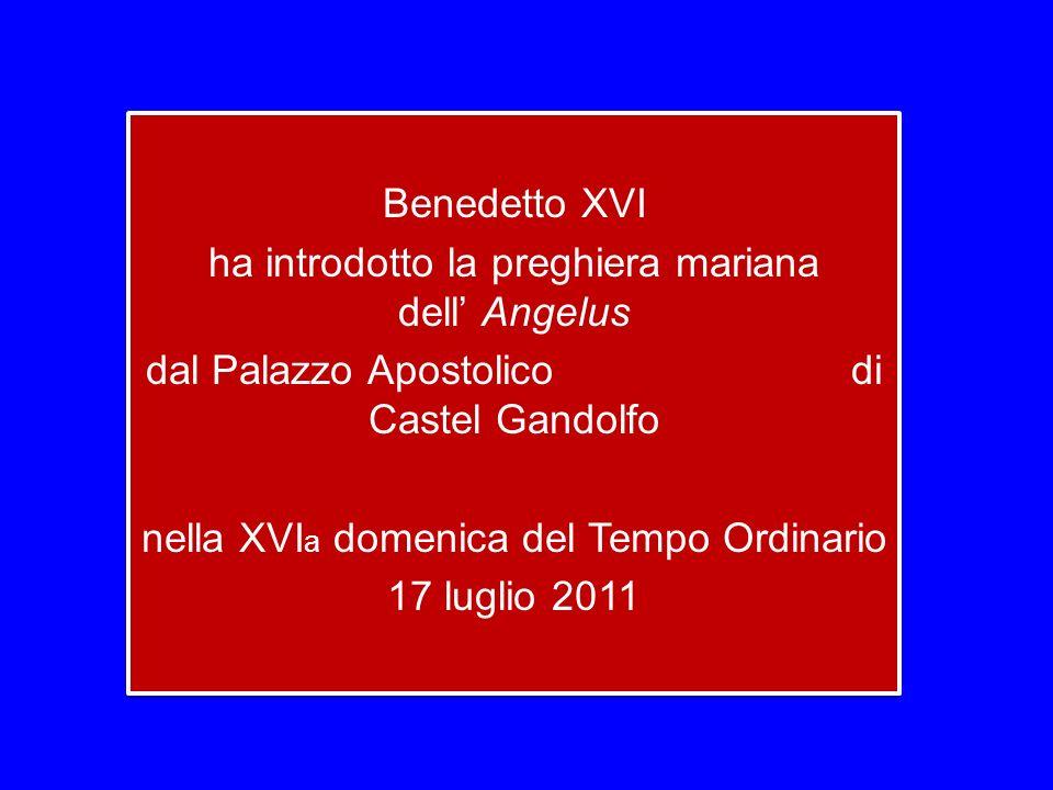 Benedetto XVI ha introdotto la preghiera mariana dell Angelus dal Palazzo Apostolico di Castel Gandolfo nella XVI a domenica del Tempo Ordinario 17 luglio 2011 Benedetto XVI ha introdotto la preghiera mariana dell Angelus dal Palazzo Apostolico di Castel Gandolfo nella XVI a domenica del Tempo Ordinario 17 luglio 2011