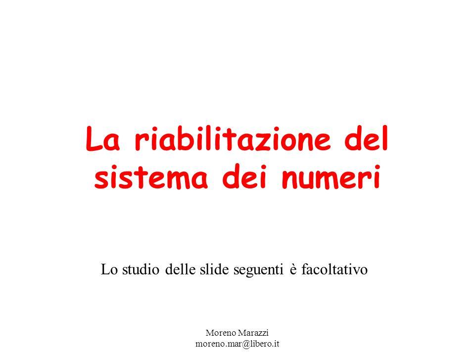 La riabilitazione del sistema dei numeri Moreno Marazzi moreno.mar@libero.it Lo studio delle slide seguenti è facoltativo