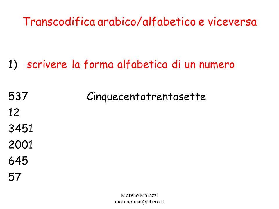 Transcodifica arabico/alfabetico e viceversa 1)scrivere la forma alfabetica di un numero 537 Cinquecentotrentasette 12 3451 2001 645 57 Moreno Marazzi moreno.mar@libero.it