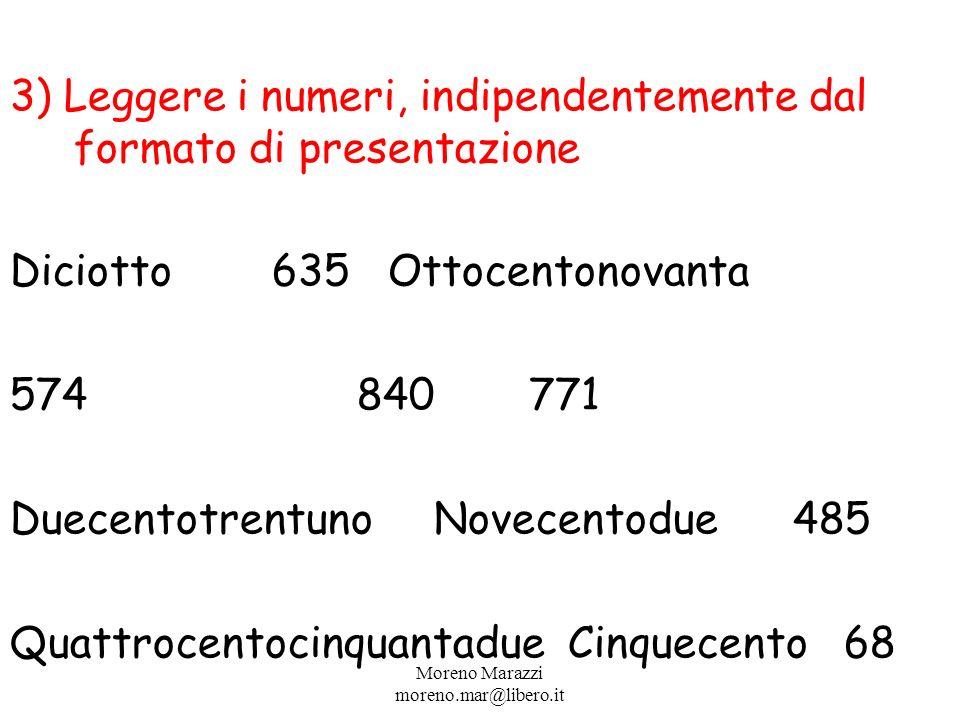 3) Leggere i numeri, indipendentemente dal formato di presentazione Diciotto 635Ottocentonovanta 574 840771 Duecentotrentuno Novecentodue 485 Quattrocentocinquantadue Cinquecento 68 Moreno Marazzi moreno.mar@libero.it