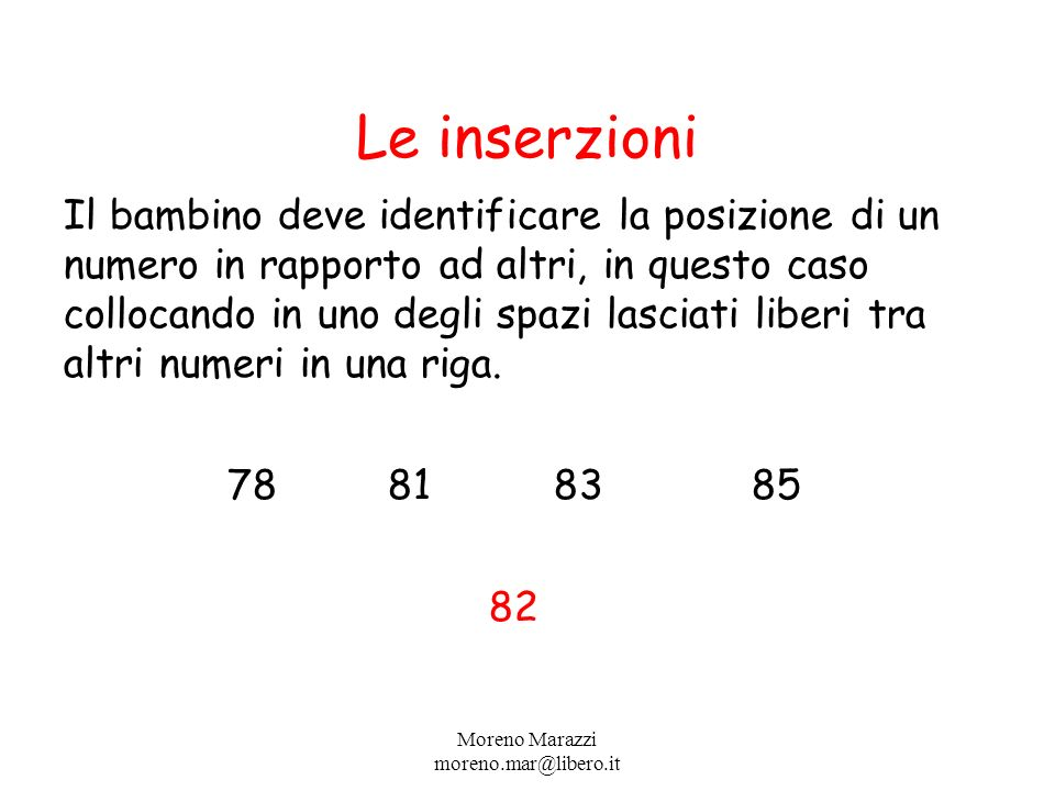 Le inserzioni Il bambino deve identificare la posizione di un numero in rapporto ad altri, in questo caso collocando in uno degli spazi lasciati liberi tra altri numeri in una riga.