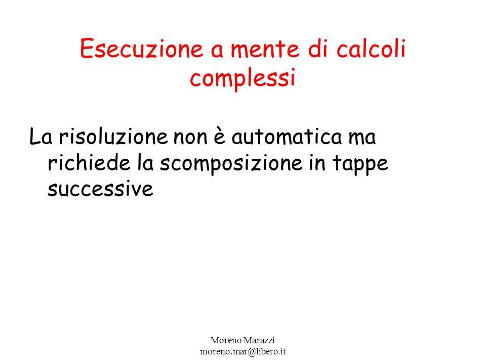 Esecuzione a mente di calcoli complessi La risoluzione non è automatica ma richiede la scomposizione in tappe successive Moreno Marazzi moreno.mar@libero.it