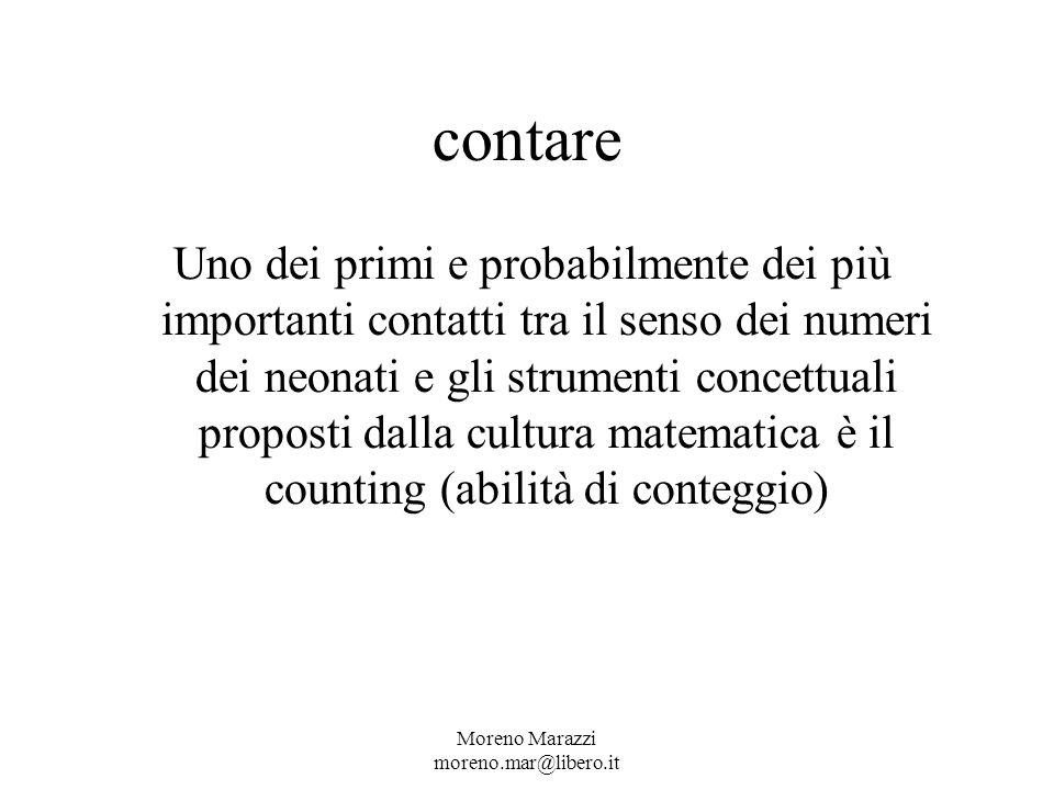 contare Uno dei primi e probabilmente dei più importanti contatti tra il senso dei numeri dei neonati e gli strumenti concettuali proposti dalla cultura matematica è il counting (abilità di conteggio) Moreno Marazzi moreno.mar@libero.it