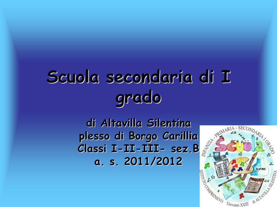 Scuola secondaria di I grado di Altavilla Silentina plesso di Borgo Carillia Classi I-II-III- sez.B a. s. 2011/2012