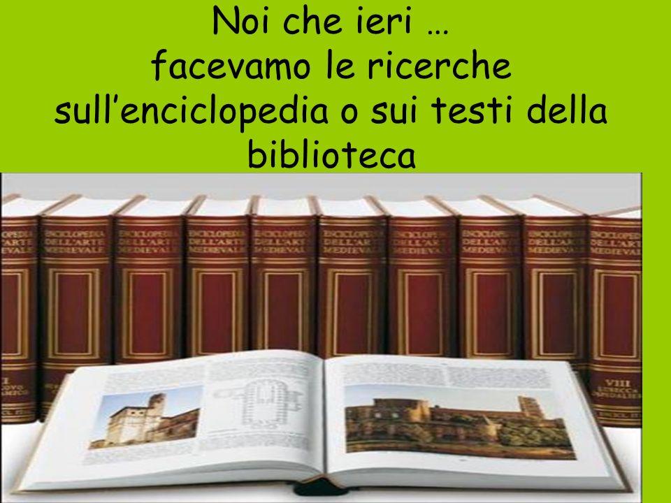 Noi che ieri … facevamo le ricerche sullenciclopedia o sui testi della biblioteca
