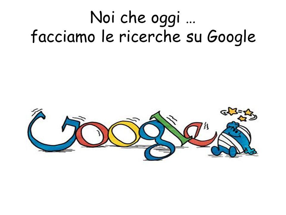 Noi che oggi … facciamo le ricerche su Google