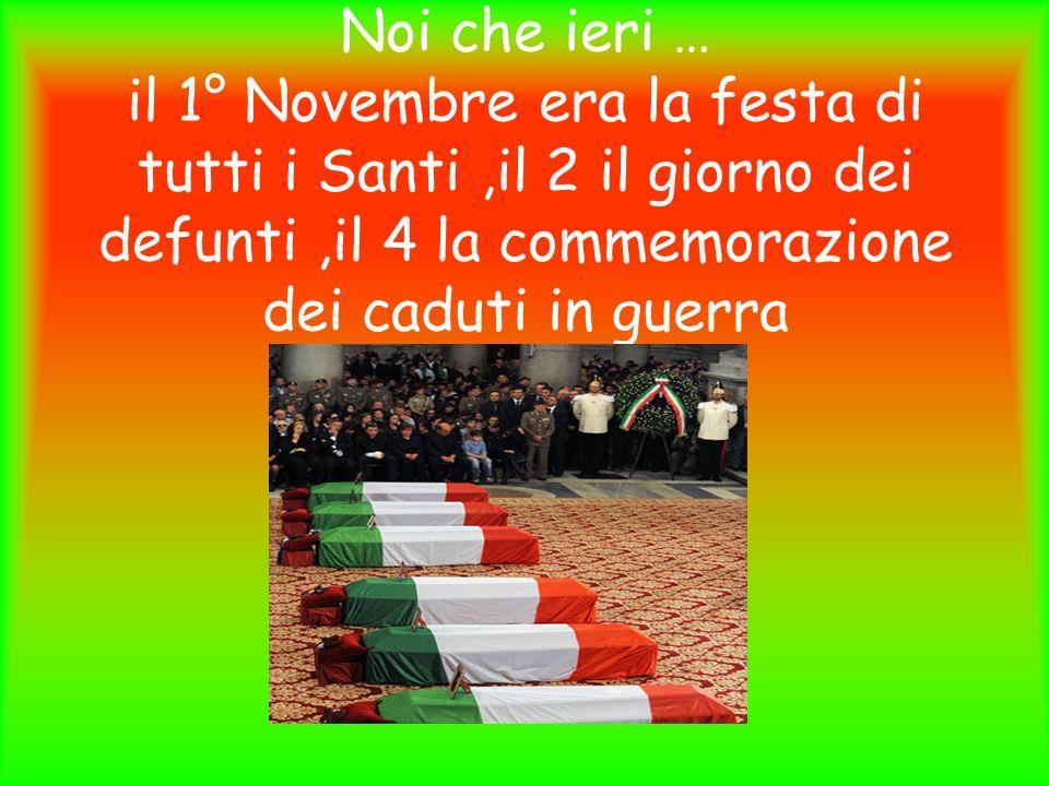 Noi che ieri … il 1° Novembre era la festa di tutti i Santi,il 2 il giorno dei defunti,il 4 la commemorazione dei caduti in guerra