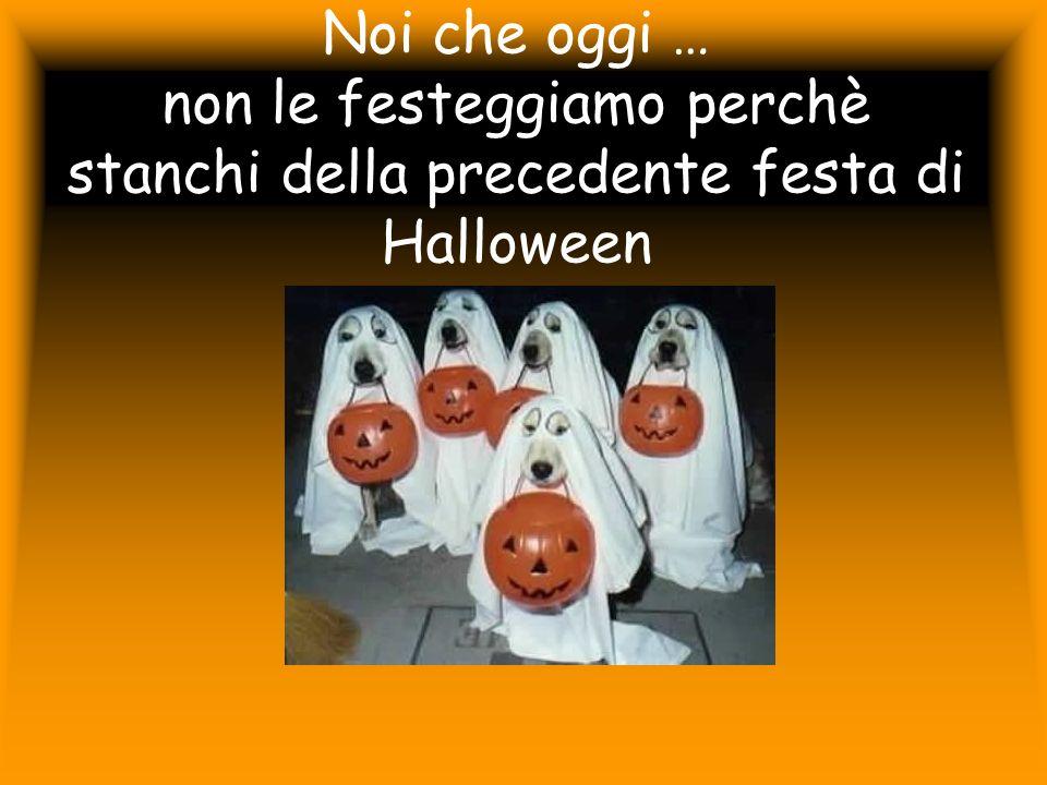 Noi che oggi … non le festeggiamo perchè stanchi della precedente festa di Halloween