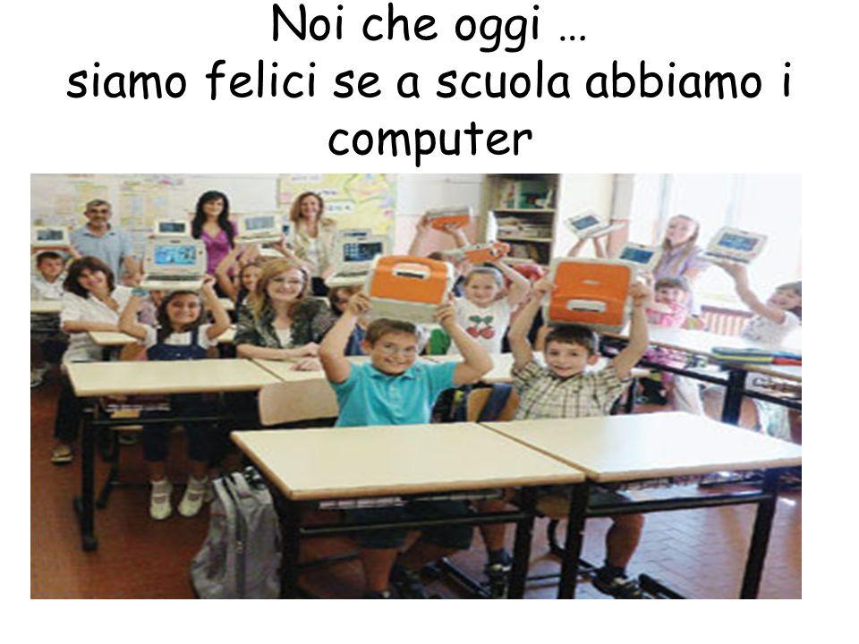 Noi che oggi … siamo felici se a scuola abbiamo i computer