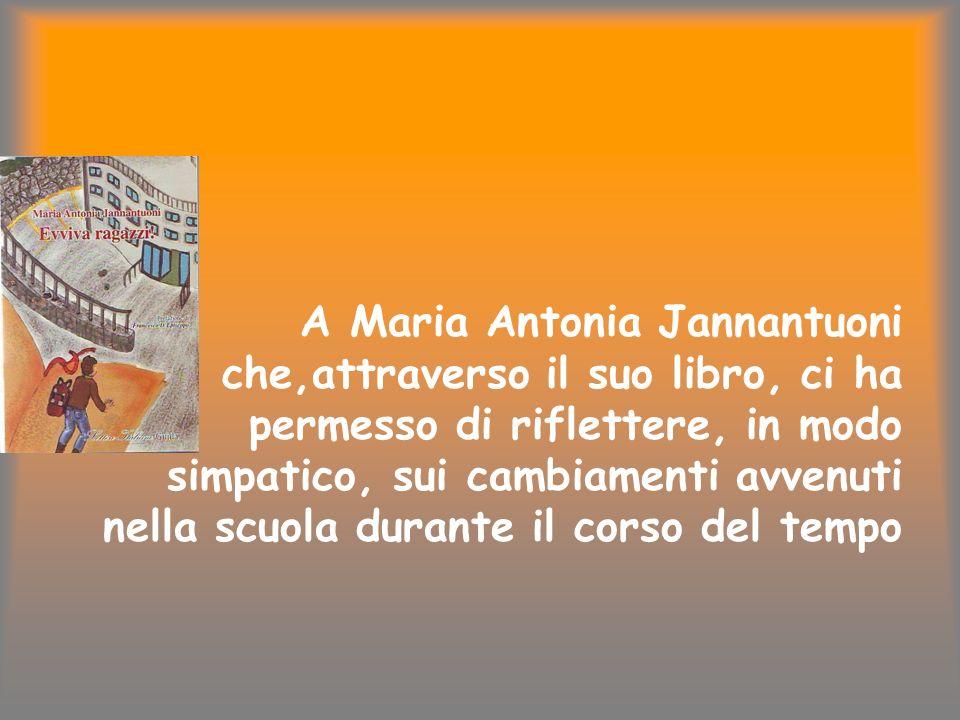 A Maria Antonia Jannantuoni che,attraverso il suo libro, ci ha permesso di riflettere, in modo simpatico, sui cambiamenti avvenuti nella scuola durant
