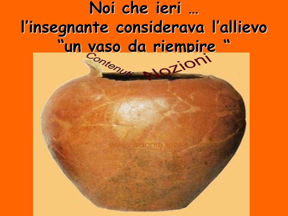 Noi che ieri … linsegnante considerava lallievo un vaso da riempire Noi che ieri … linsegnante considerava lallievo un vaso da riempire