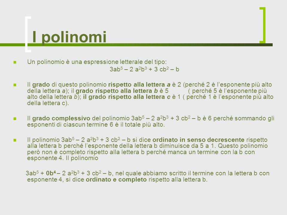 I polinomi Un polinomio è una espressione letterale del tipo: 3ab 5 – 2 a 2 b 3 + 3 cb 2 – b Il grado di questo polinomio rispetto alla lettera a è 2
