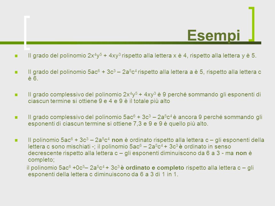 Esempi Il grado del polinomio 2x 4 y 5 + 4xy 3 rispetto alla lettera x è 4, rispetto alla lettera y è 5. Il grado del polinomio 5ac 6 + 3c 3 – 2a 5 c