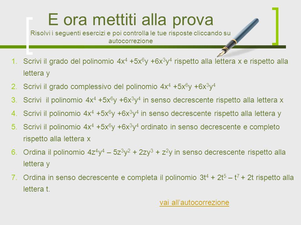 1.Scrivi il grado del polinomio 4x 4 +5x 6 y +6x 3 y 4 rispetto alla lettera x e rispetto alla lettera y 2.Scrivi il grado complessivo del polinomio 4