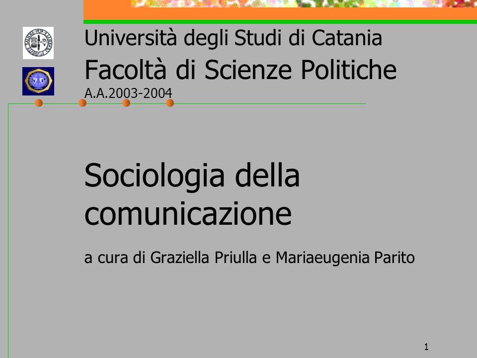 1 Università degli Studi di Catania Facoltà di Scienze Politiche A.A.2003-2004 Sociologia della comunicazione a cura di Graziella Priulla e Mariaeugen