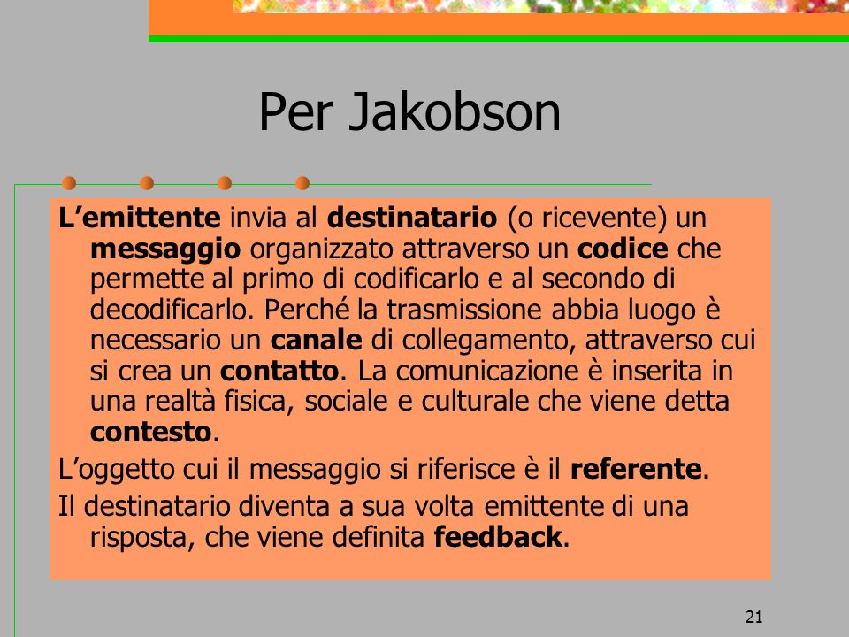 21 Per Jakobson Lemittente invia al destinatario (o ricevente) un messaggio organizzato attraverso un codice che permette al primo di codificarlo e al