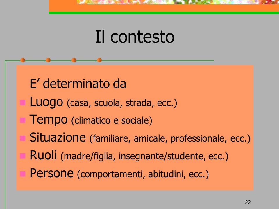 22 Il contesto E determinato da Luogo (casa, scuola, strada, ecc.) Tempo (climatico e sociale) Situazione (familiare, amicale, professionale, ecc.) Ru