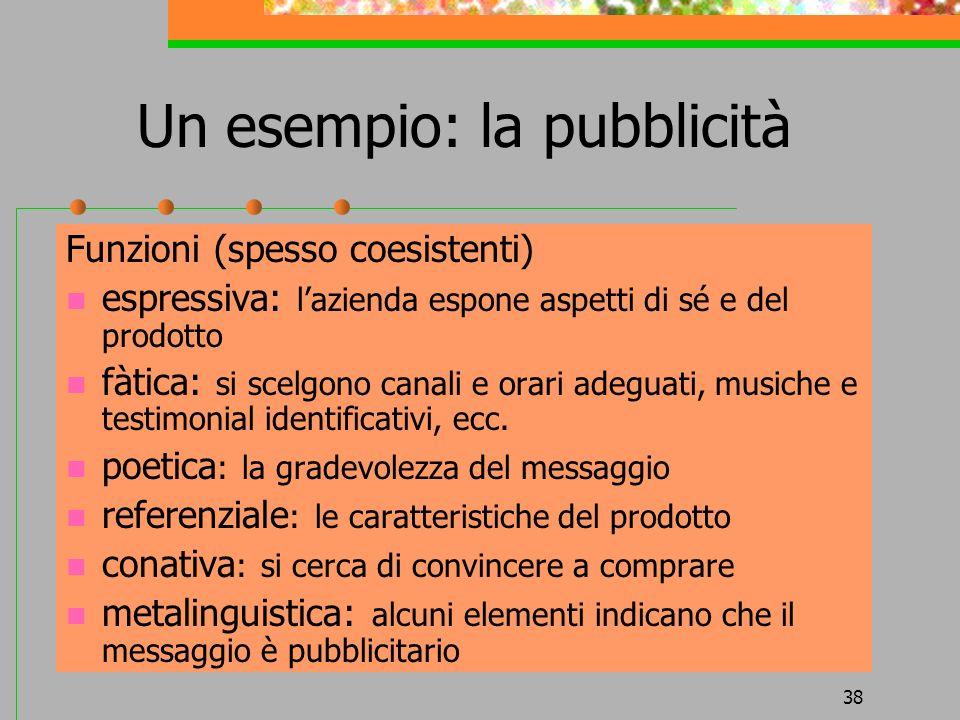 38 Un esempio: la pubblicità Funzioni (spesso coesistenti) espressiva: lazienda espone aspetti di sé e del prodotto fàtica: si scelgono canali e orari