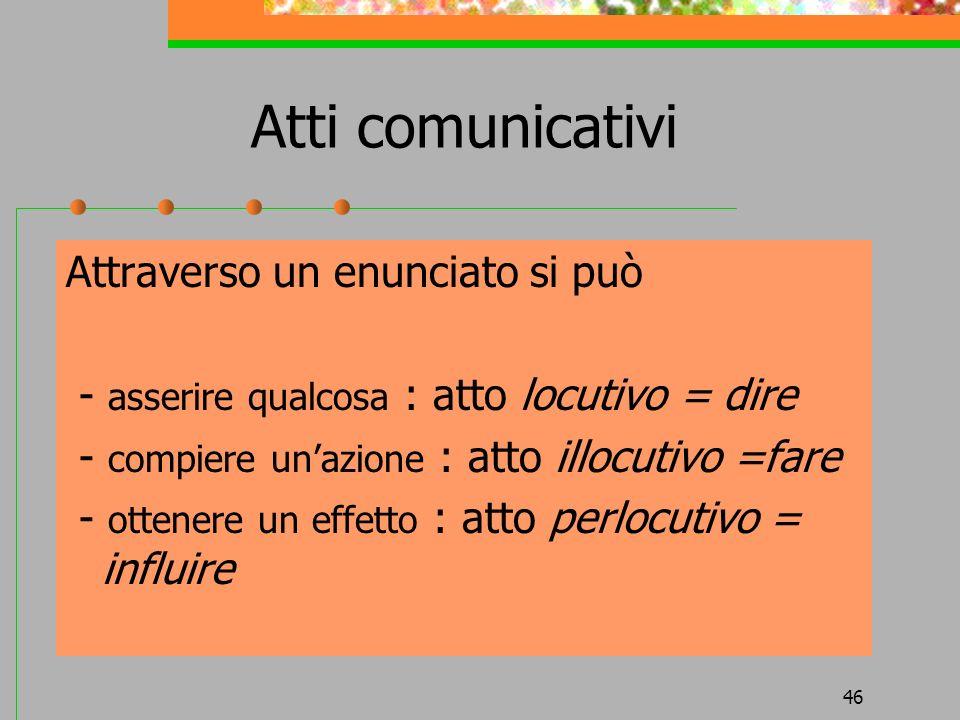 46 Atti comunicativi Attraverso un enunciato si può - asserire qualcosa : atto locutivo = dire - compiere unazione : atto illocutivo =fare - ottenere
