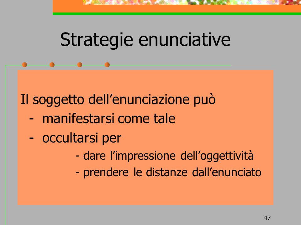 47 Strategie enunciative Il soggetto dellenunciazione può - manifestarsi come tale - occultarsi per - dare limpressione delloggettività - prendere le