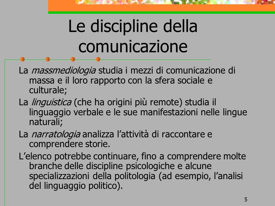 5 Le discipline della comunicazione La massmediologia studia i mezzi di comunicazione di massa e il loro rapporto con la sfera sociale e culturale; La
