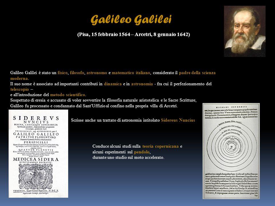 Galileo Galilei (Pisa, 15 febbraio 1564 – Arcetri, 8 gennaio 1642) Galileo Galilei è stato un fisico, filosofo, astronomo e matematico italiano, consi