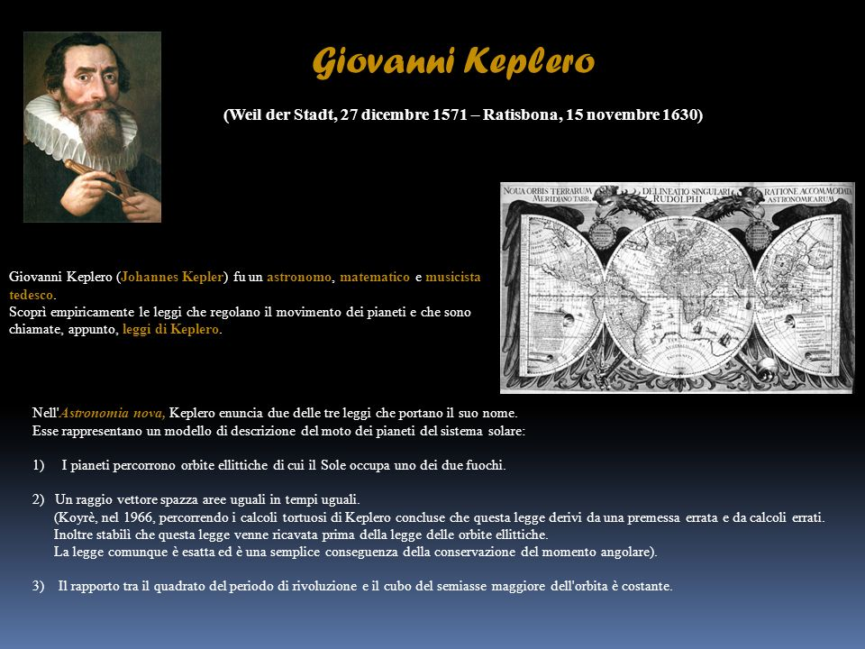 Giovanni Keplero (Weil der Stadt, 27 dicembre 1571 – Ratisbona, 15 novembre 1630) Giovanni Keplero (Johannes Kepler) fu un astronomo, matematico e mus