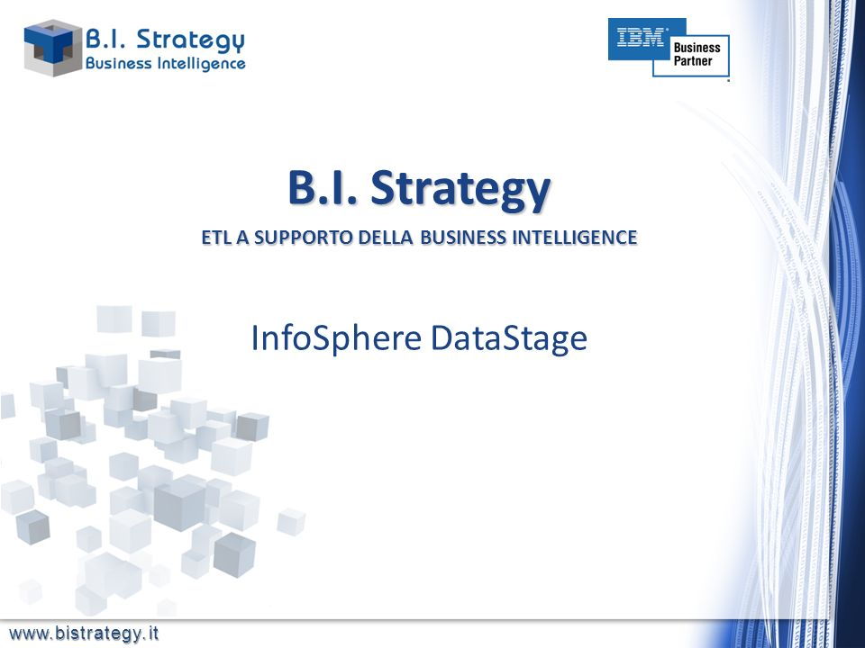 www.bistrategy.it InfoSphere DataStage B.I. Strategy ETL A SUPPORTO DELLABUSINESS INTELLIGENCE B.I. Strategy ETL A SUPPORTO DELLA BUSINESS INTELLIGENC