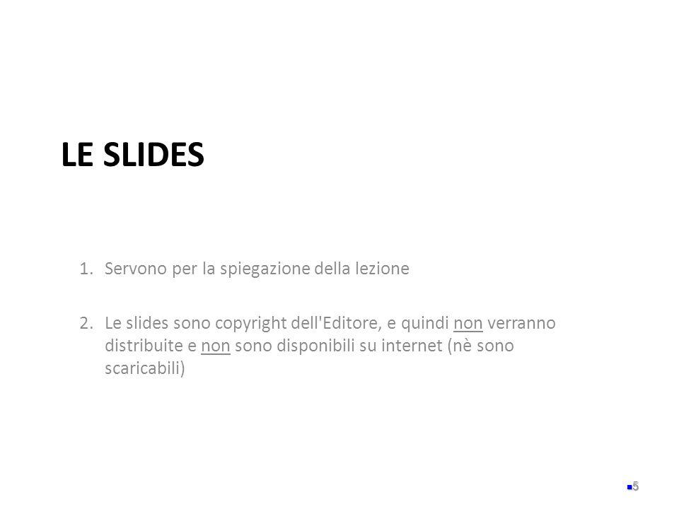 LE SLIDES 1.Servono per la spiegazione della lezione 2.Le slides sono copyright dell'Editore, e quindi non verranno distribuite e non sono disponibili