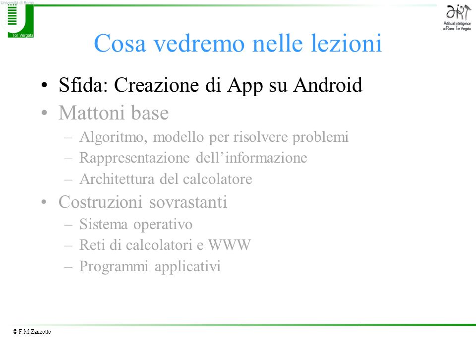 © F.M.Zanzotto Showing the App on the Emulator Click on the New emulator button in the Blocks Editor Wait for the emulator –Wait till it looks like a phone (several minutes) –Unlock by clicking on the lock and dragging to the right Click on Connect to Device and select the emulator The app will download to the emulator and show