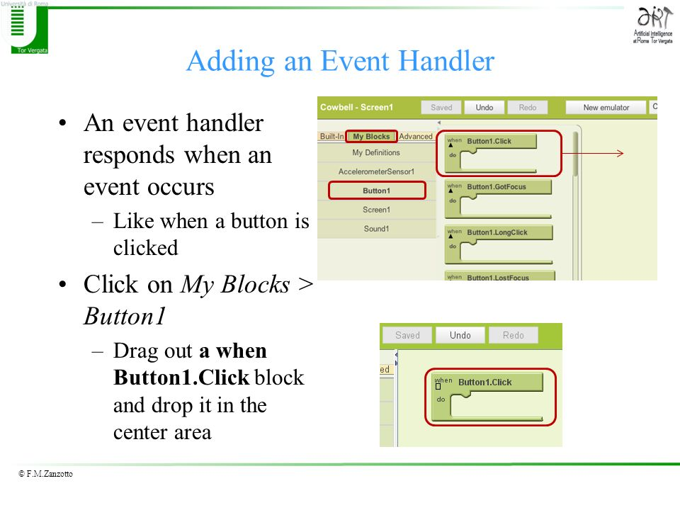 © F.M.Zanzotto Adding an Event Handler An event handler responds when an event occurs –Like when a button is clicked Click on My Blocks > Button1 –Dra