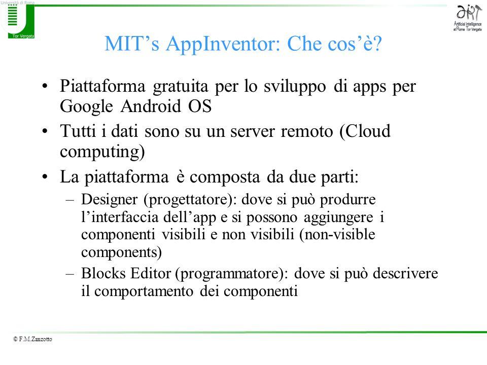 © F.M.Zanzotto MITs AppInventor: Che cosè? Piattaforma gratuita per lo sviluppo di apps per Google Android OS Tutti i dati sono su un server remoto (C