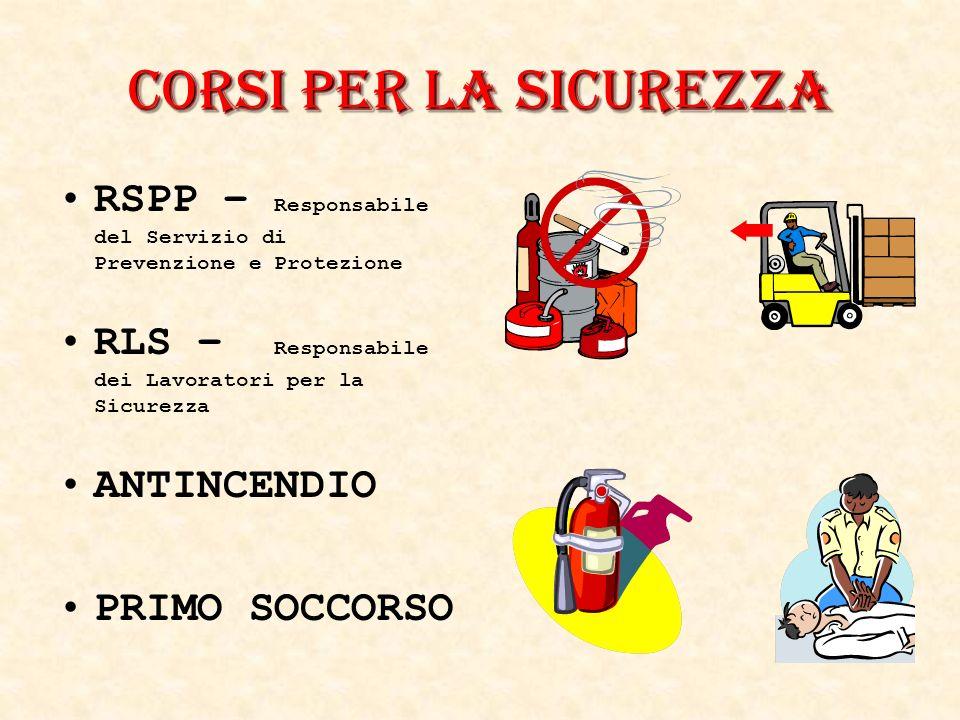 RSPP – Responsabile del Servizio di Prevenzione e Protezione RLS – Responsabile dei Lavoratori per la Sicurezza ANTINCENDIO PRIMO SOCCORSO Corsi per la Sicurezza
