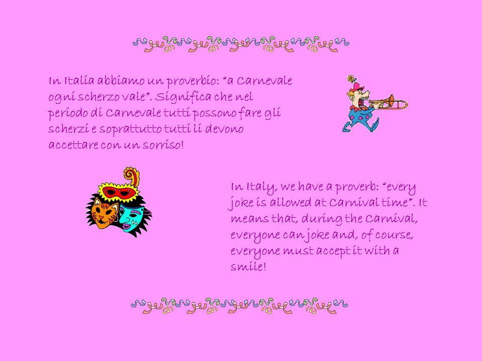 In Italia abbiamo un proverbio: a Carnevale ogni scherzo vale. Significa che nel periodo di Carnevale tutti possono fare gli scherzi e soprattutto tut