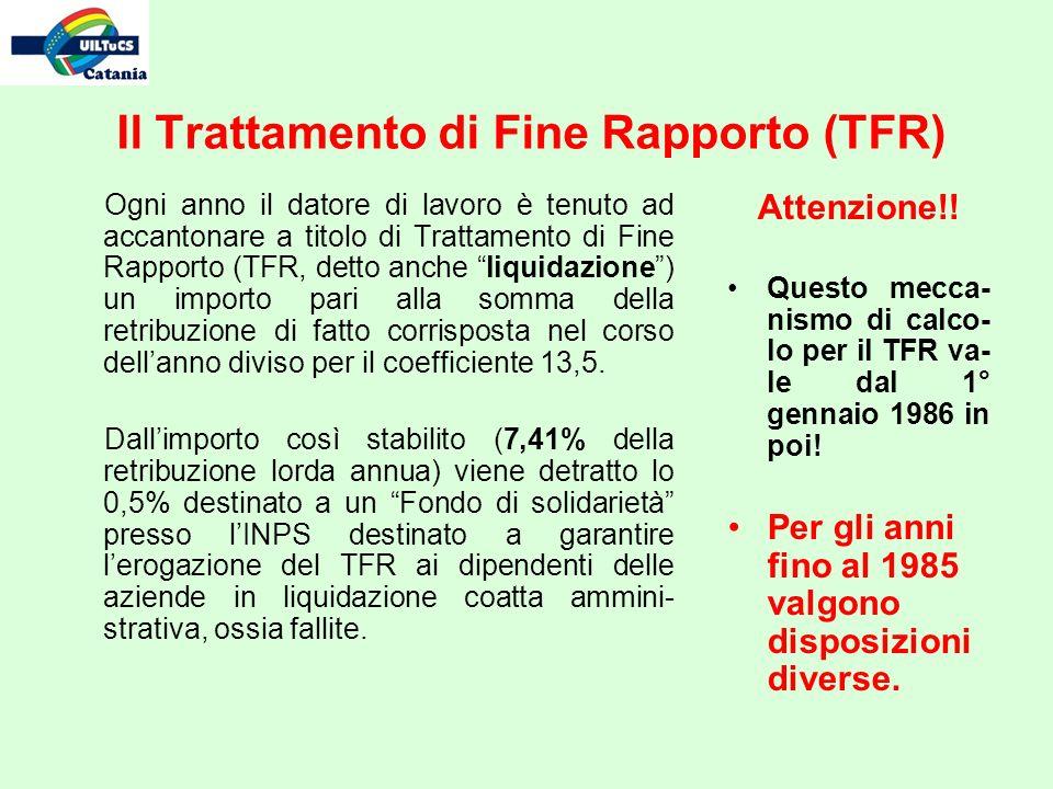 Il Trattamento di Fine Rapporto (TFR) Ogni anno il datore di lavoro è tenuto ad accantonare a titolo di Trattamento di Fine Rapporto (TFR, detto anche liquidazione) un importo pari alla somma della retribuzione di fatto corrisposta nel corso dellanno diviso per il coefficiente 13,5.