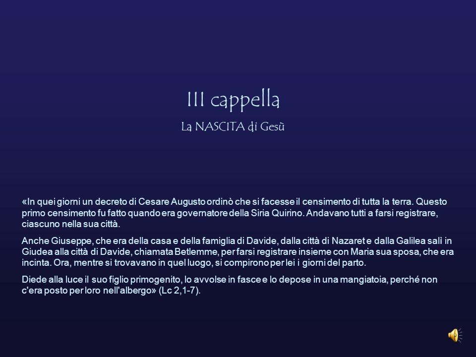 III cappella La NASCITA di Gesù «In quei giorni un decreto di Cesare Augusto ordinò che si facesse il censimento di tutta la terra.