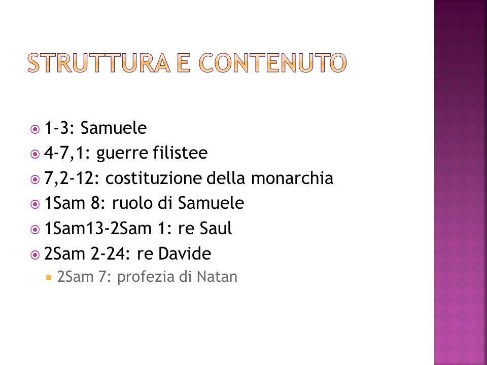1-3: Samuele 4-7,1: guerre filistee 7,2-12: costituzione della monarchia 1Sam 8: ruolo di Samuele 1Sam13-2Sam 1: re Saul 2Sam 2-24: re Davide 2Sam 7: