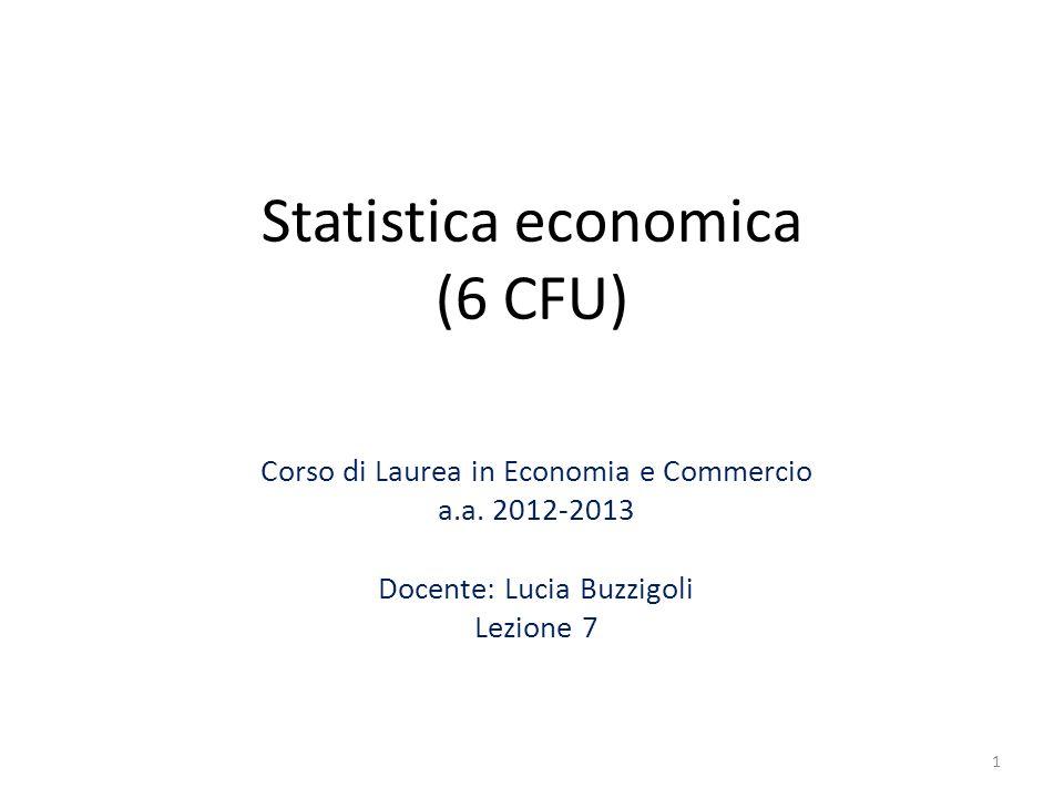 Statistica economica (6 CFU) Corso di Laurea in Economia e Commercio a.a. 2012-2013 Docente: Lucia Buzzigoli Lezione 7 1