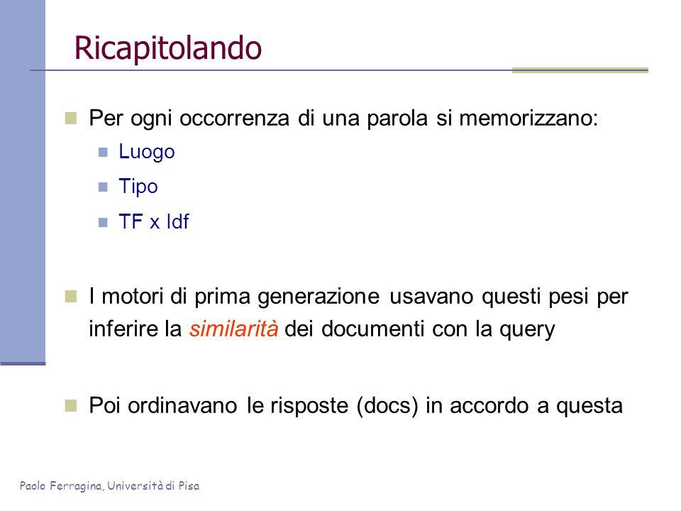 Paolo Ferragina, Università di Pisa Ricapitolando Per ogni occorrenza di una parola si memorizzano: Luogo Tipo TF x Idf I motori di prima generazione