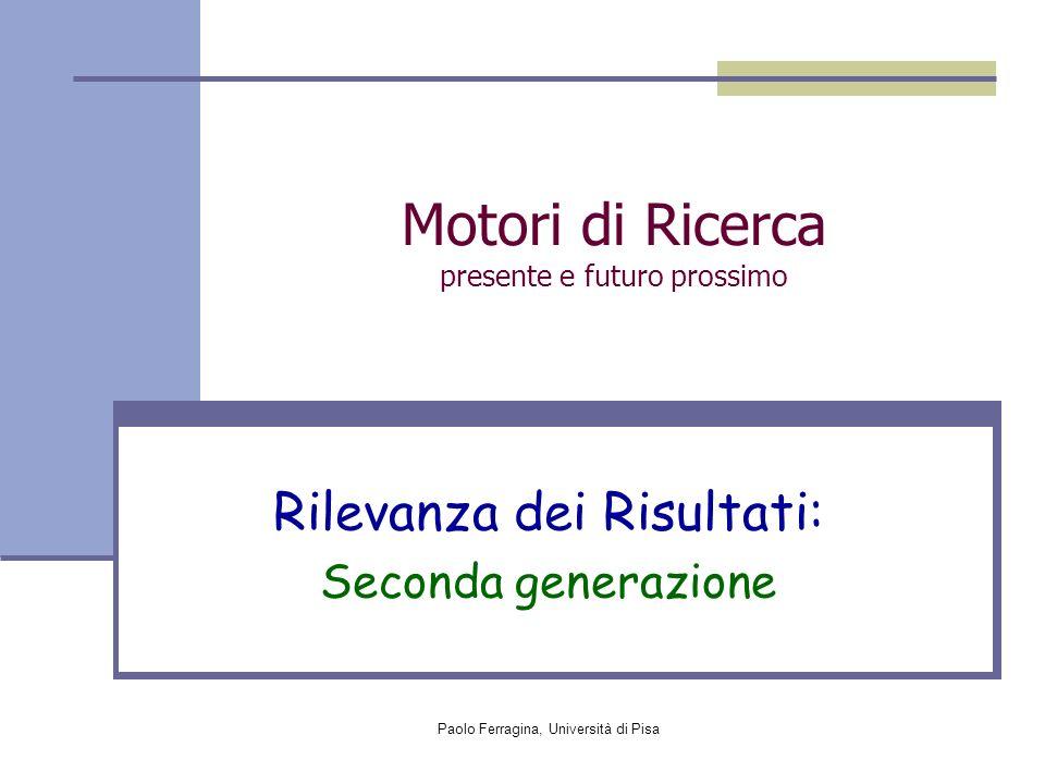 Paolo Ferragina, Università di Pisa Motori di Ricerca presente e futuro prossimo Rilevanza dei Risultati: Seconda generazione