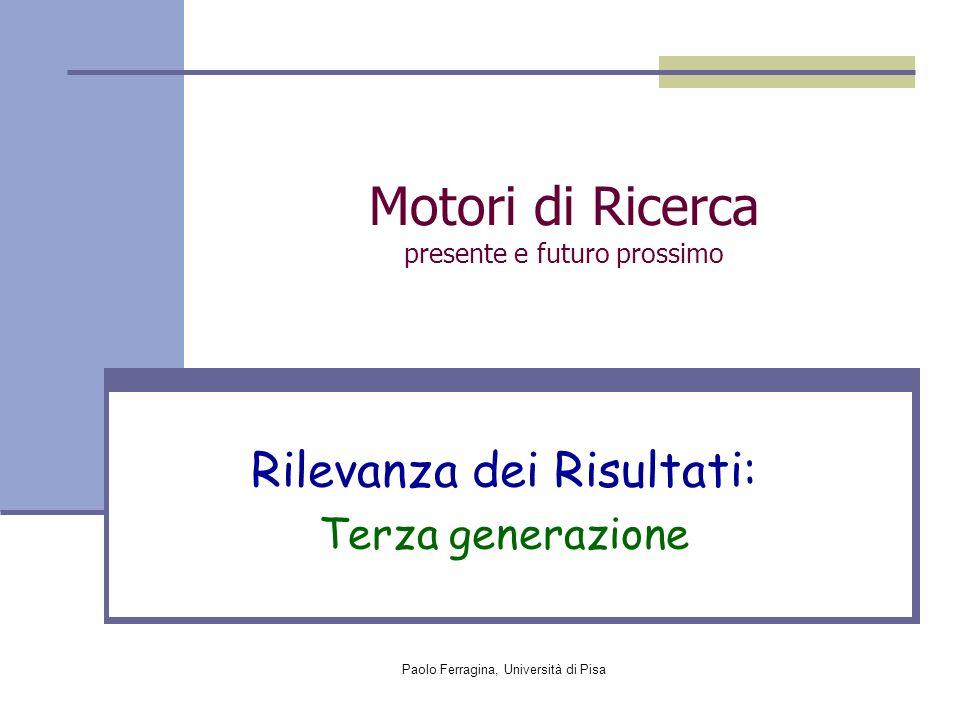 Paolo Ferragina, Università di Pisa Motori di Ricerca presente e futuro prossimo Rilevanza dei Risultati: Terza generazione