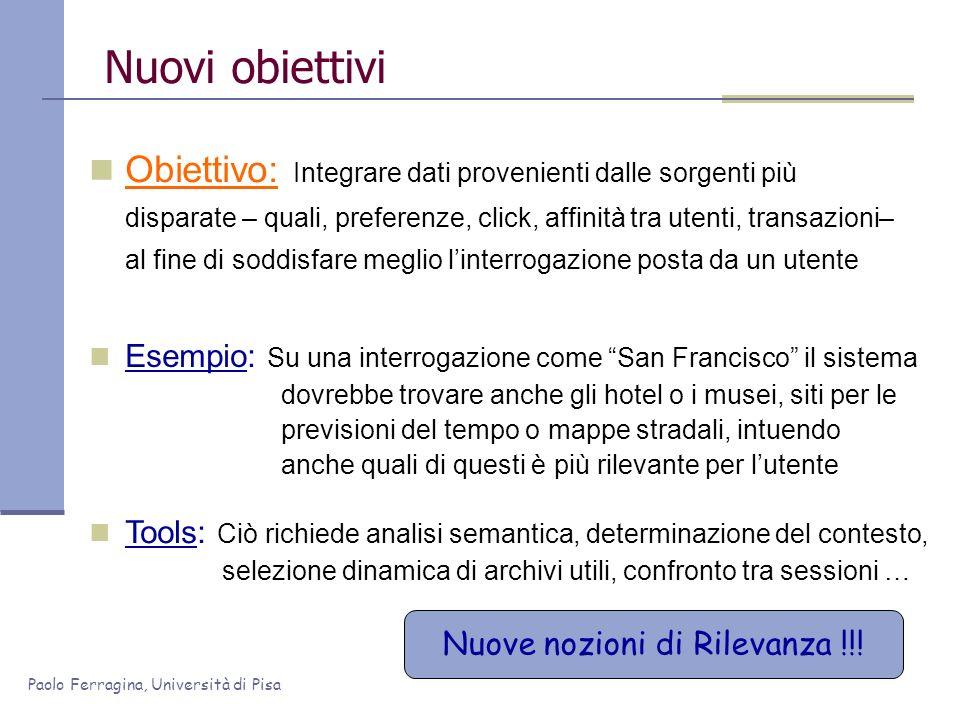 Paolo Ferragina, Università di Pisa Nuovi obiettivi Obiettivo: Integrare dati provenienti dalle sorgenti più disparate – quali, preferenze, click, aff