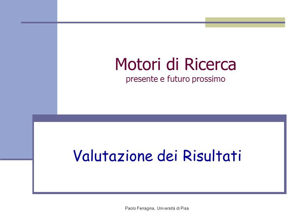 Paolo Ferragina, Università di Pisa Motori di Ricerca presente e futuro prossimo Valutazione dei Risultati
